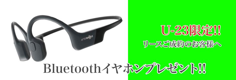 U-23限定!!リースのご成約のお客様へ、Bluetoothイヤホンプレゼント!!